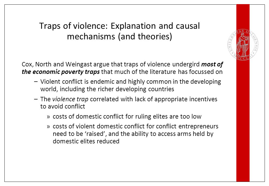 Traps of violence: Explanation and causal mechanisms (and theories) Cox, North and Weingast argue that traps of violence undergird most of the economic poverty traps that much of the literature has focussed on –Violent conflict is endemic and highly common in the developing world, including the richer developing countries –The violence trap correlated with lack of appropriate incentives to avoid conflict »costs of domestic conflict for ruling elites are too low »costs of violent domestic conflict for conflict entrepreneurs need to be 'raised', and the ability to access arms held by domestic elites reduced