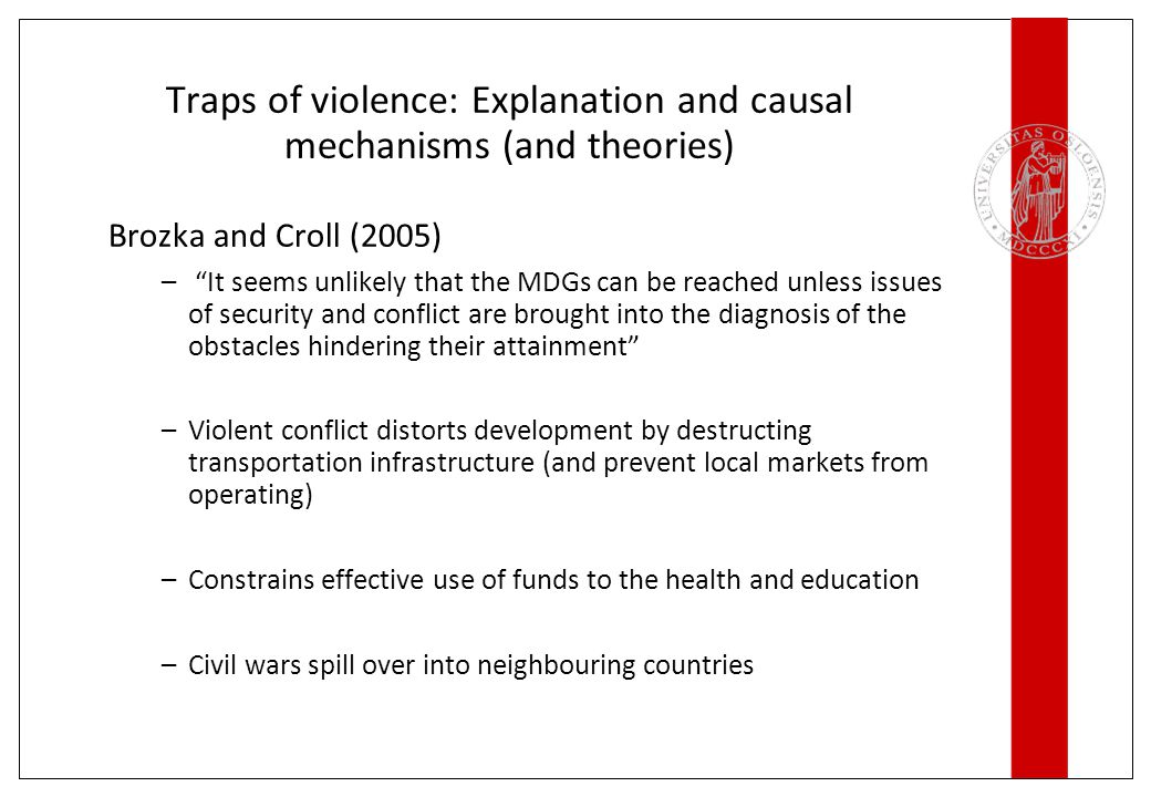 Traps of violence: Explanation and causal mechanisms (and theories) Brozka and Croll (2005) – It seems unlikely that the MDGs can be reached unless issues of security and conflict are brought into the diagnosis of the obstacles hindering their attainment –Violent conflict distorts development by destructing transportation infrastructure (and prevent local markets from operating) –Constrains effective use of funds to the health and education –Civil wars spill over into neighbouring countries
