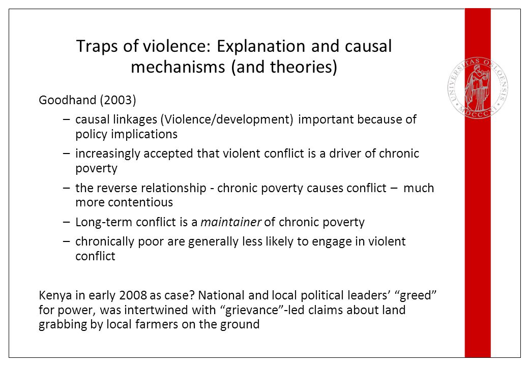 Traps of violence: Explanation and causal mechanisms (and theories) Goodhand (2003) –causal linkages (Violence/development) important because of polic