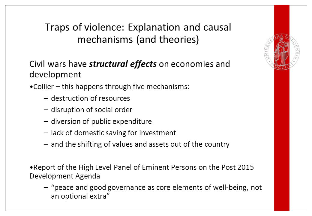 Traps of violence: Explanation and causal mechanisms (and theories) Civil wars have structural effects on economies and development Collier – this happens through five mechanisms: –destruction of resources –disruption of social order –diversion of public expenditure –lack of domestic saving for investment –and the shifting of values and assets out of the country Report of the High Level Panel of Eminent Persons on the Post 2015 Development Agenda – peace and good governance as core elements of well-being, not an optional extra