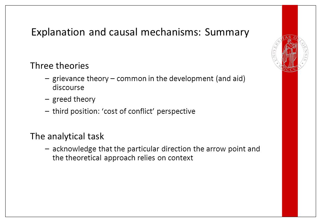Explanation and causal mechanisms: Summary Three theories –grievance theory – common in the development (and aid) discourse –greed theory –third position: 'cost of conflict' perspective The analytical task –acknowledge that the particular direction the arrow point and the theoretical approach relies on context
