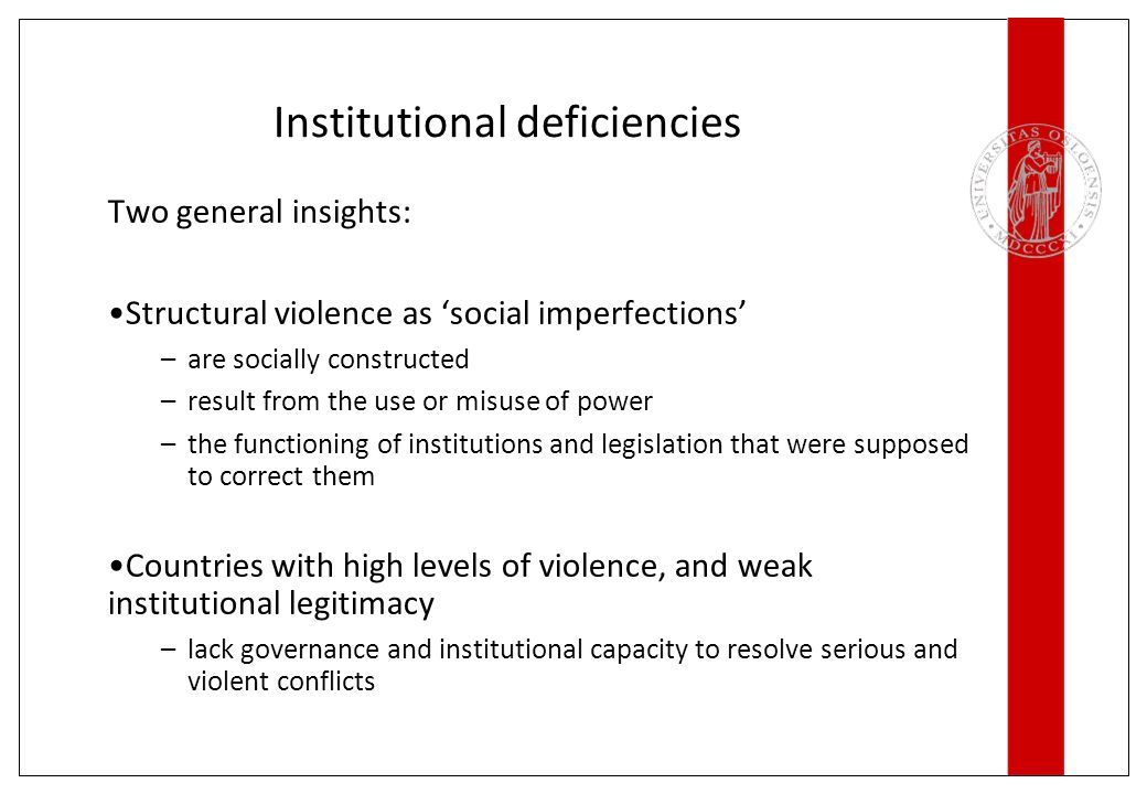 Institutional deficiencies Two general insights: Structural violence as 'social imperfections' –are socially constructed –result from the use or misuse of power –the functioning of institutions and legislation that were supposed to correct them Countries with high levels of violence, and weak institutional legitimacy –lack governance and institutional capacity to resolve serious and violent conflicts
