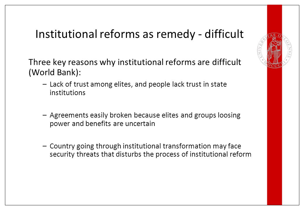 Institutional reforms as remedy - difficult Three key reasons why institutional reforms are difficult (World Bank): –Lack of trust among elites, and people lack trust in state institutions –Agreements easily broken because elites and groups loosing power and benefits are uncertain –Country going through institutional transformation may face security threats that disturbs the process of institutional reform