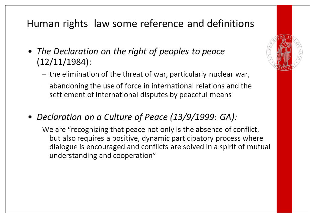 Human rights law some reference and definitions The Declaration on the right of peoples to peace (12/11/1984): –the elimination of the threat of war, particularly nuclear war, –abandoning the use of force in international relations and the settlement of international disputes by peaceful means Declaration on a Culture of Peace (13/9/1999: GA): We are recognizing that peace not only is the absence of conflict, but also requires a positive, dynamic participatory process where dialogue is encouraged and conflicts are solved in a spirit of mutual understanding and cooperation