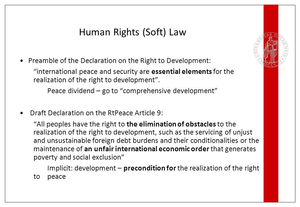Human Rights (Soft) Law Preamble of the Declaration on the Right to Development: international peace and security are essential elements for the realization of the right to development .
