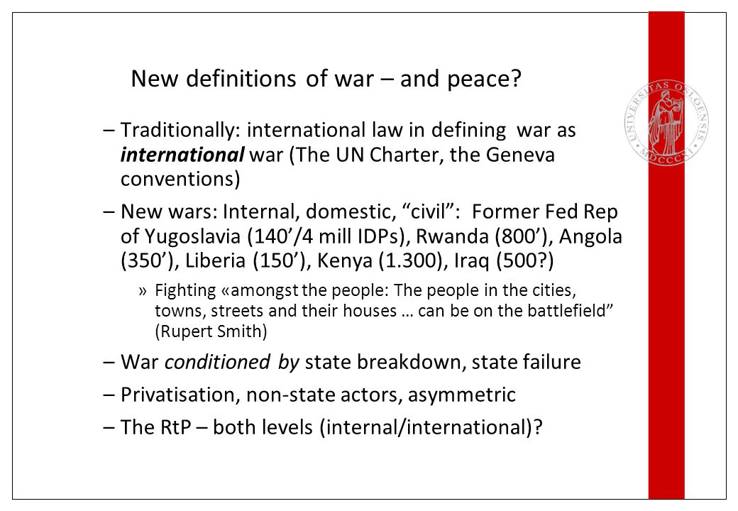 New definitions of war – and peace? –Traditionally: international law in defining war as international war (The UN Charter, the Geneva conventions) –N