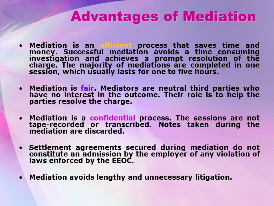 Advantages of Mediation Mediation is an efficient process that saves time and money.