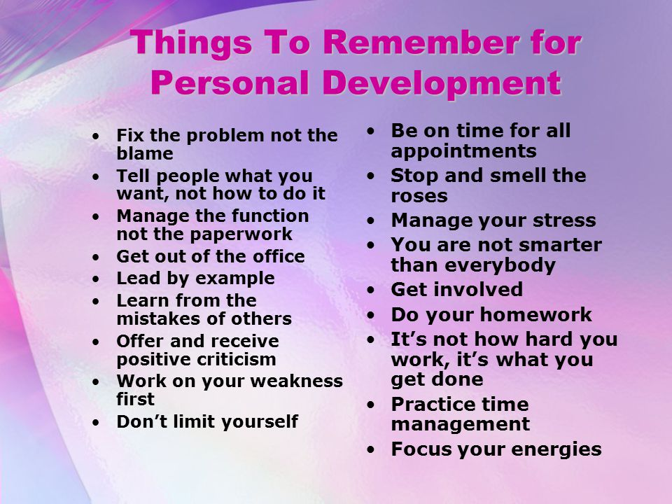Things To Remember for Personal Development Fix the problem not the blame Tell people what you want, not how to do it Manage the function not the paperwork Get out of the office Lead by example Learn from the mistakes of others Offer and receive positive criticism Work on your weakness first Don't limit yourself Be on time for all appointments Stop and smell the roses Manage your stress You are not smarter than everybody Get involved Do your homework It's not how hard you work, it's what you get done Practice time management Focus your energies