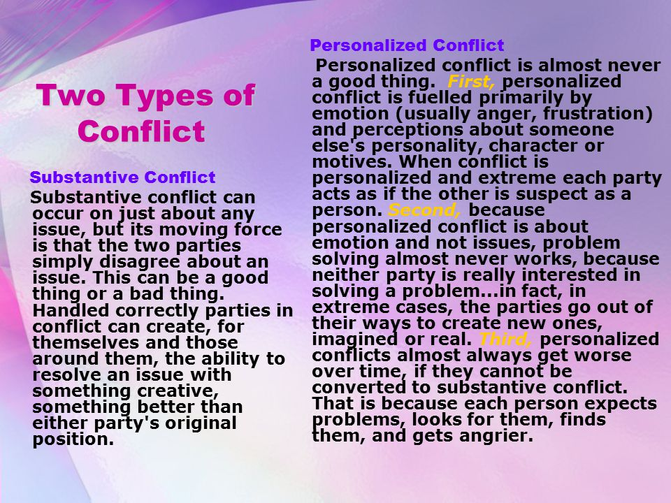 Two Types of Conflict Two Types of Conflict Substantive Conflict Substantive conflict can occur on just about any issue, but its moving force is that the two parties simply disagree about an issue.
