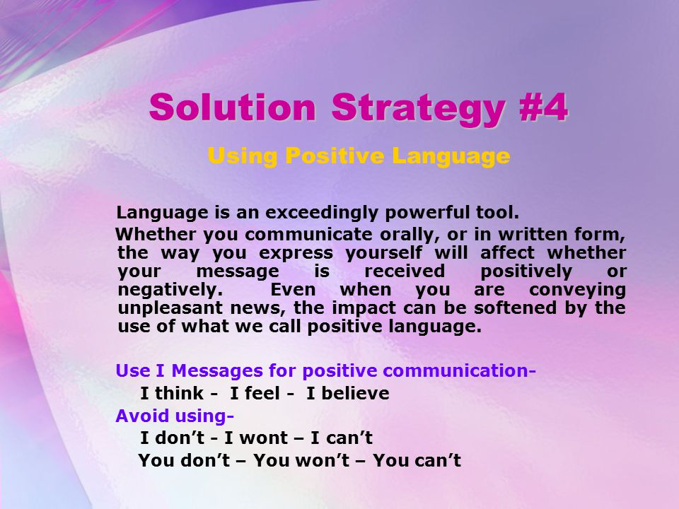 Solution Strategy #4 Using Positive Language Language is an exceedingly powerful tool. Whether you communicate orally, or in written form, the way you