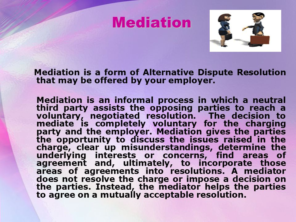 Mediation Mediation is a form of Alternative Dispute Resolution that may be offered by your employer.