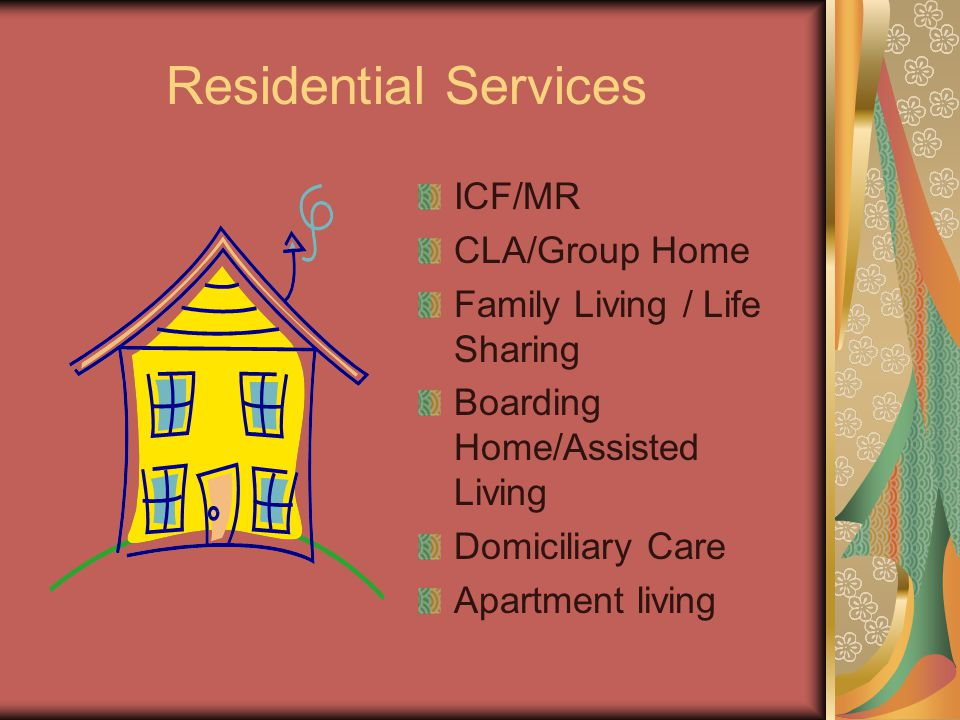 Residential Services ICF/MR CLA/Group Home Family Living / Life Sharing Boarding Home/Assisted Living Domiciliary Care Apartment living