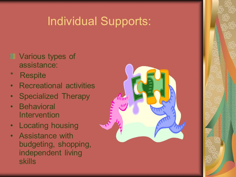 Individual Supports: Various types of assistance: * Respite Recreational activities Specialized Therapy Behavioral Intervention Locating housing Assistance with budgeting, shopping, independent living skills