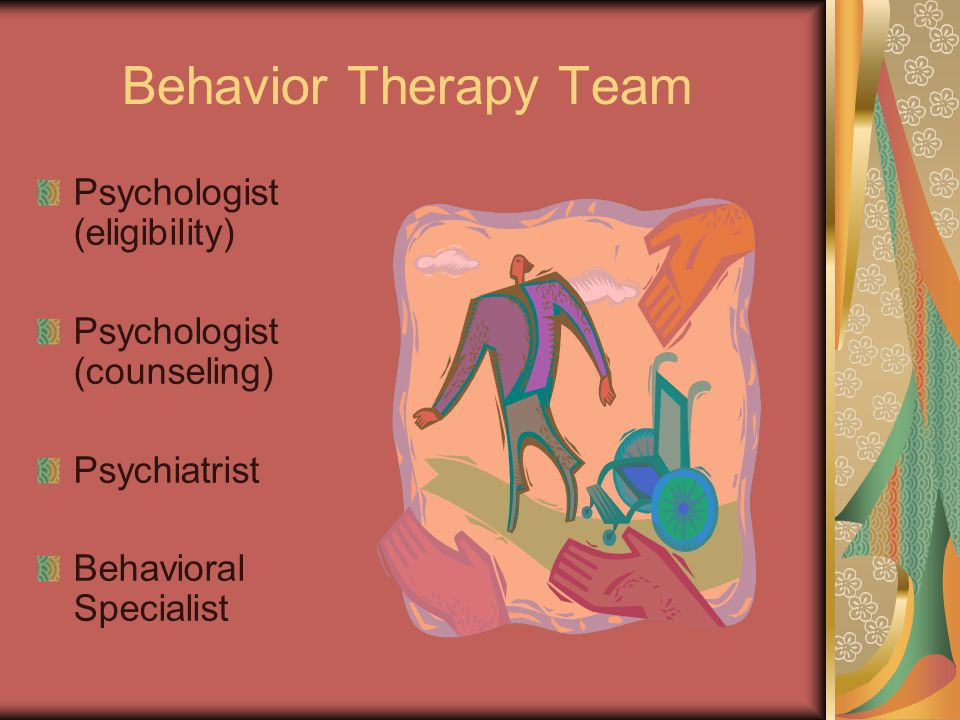 Behavior Therapy Team Psychologist (eligibility) Psychologist (counseling) Psychiatrist Behavioral Specialist