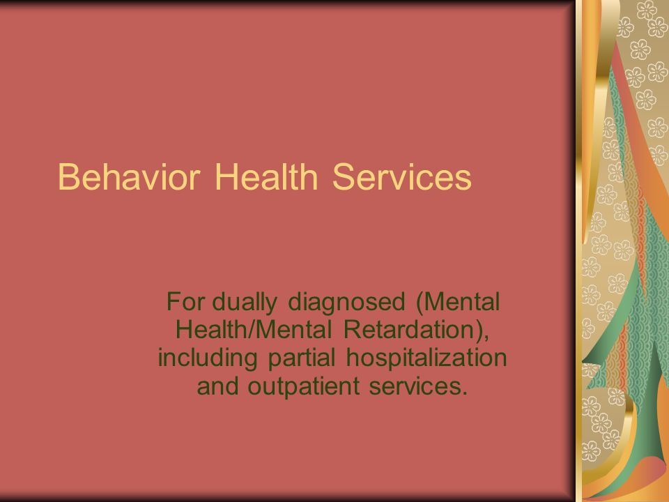 Behavior Health Services For dually diagnosed (Mental Health/Mental Retardation), including partial hospitalization and outpatient services.