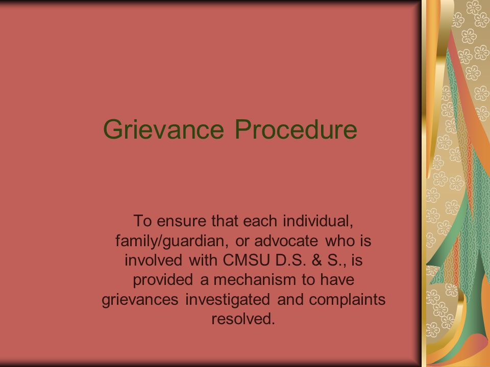 Grievance Procedure To ensure that each individual, family/guardian, or advocate who is involved with CMSU D.S.