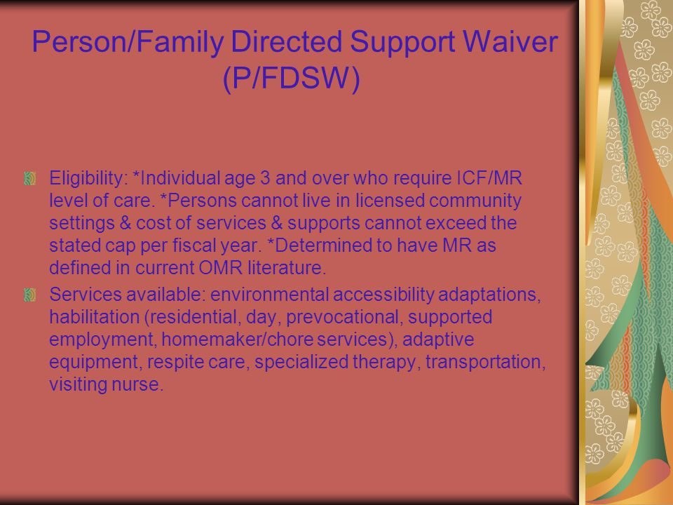 Person/Family Directed Support Waiver (P/FDSW) Eligibility: *Individual age 3 and over who require ICF/MR level of care.