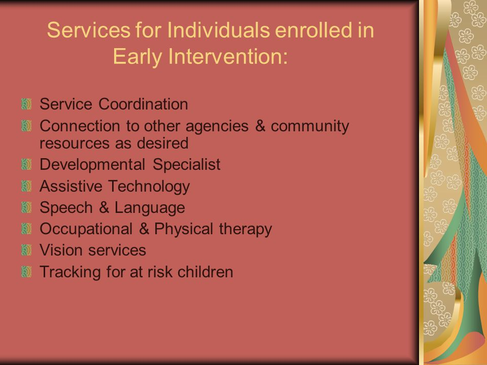Services for Individuals enrolled in Early Intervention: Service Coordination Connection to other agencies & community resources as desired Developmental Specialist Assistive Technology Speech & Language Occupational & Physical therapy Vision services Tracking for at risk children