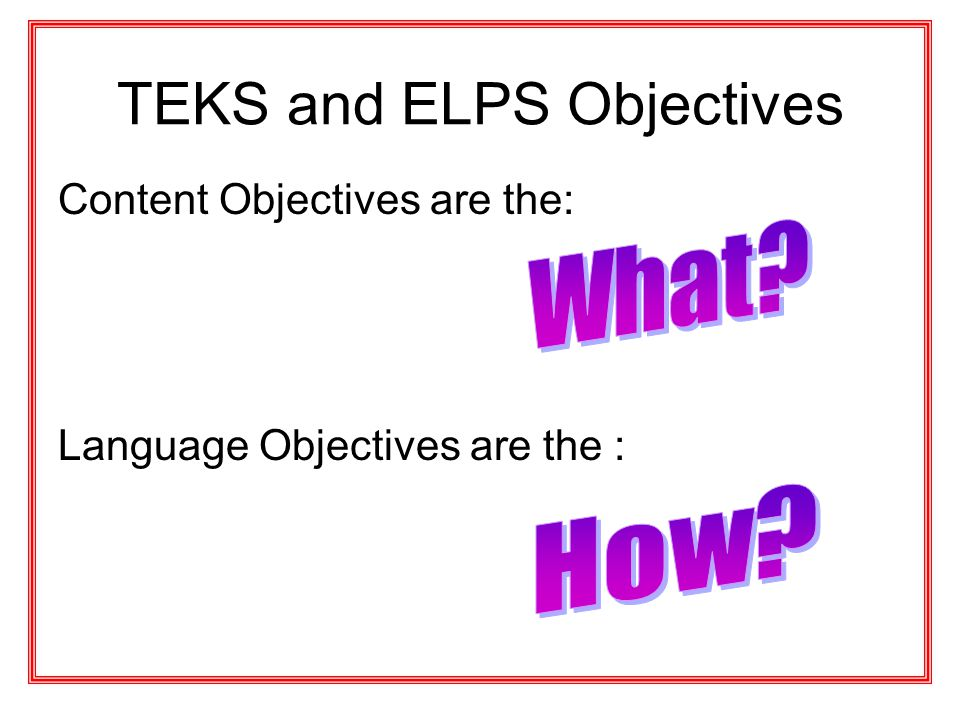 TEKS and ELPS Objectives Content Objectives are the: Language Objectives are the :