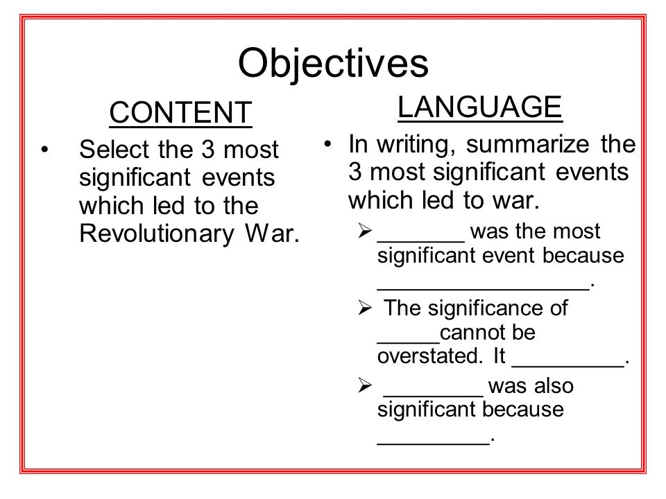 Objectives CONTENT Select the 3 most significant events which led to the Revolutionary War. LANGUAGE In writing, summarize the 3 most significant even