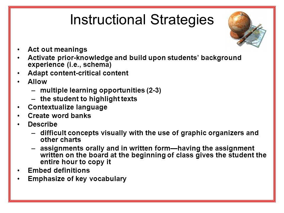 Instructional Strategies Act out meanings Activate prior-knowledge and build upon students' background experience (i.e., schema) Adapt content-critica
