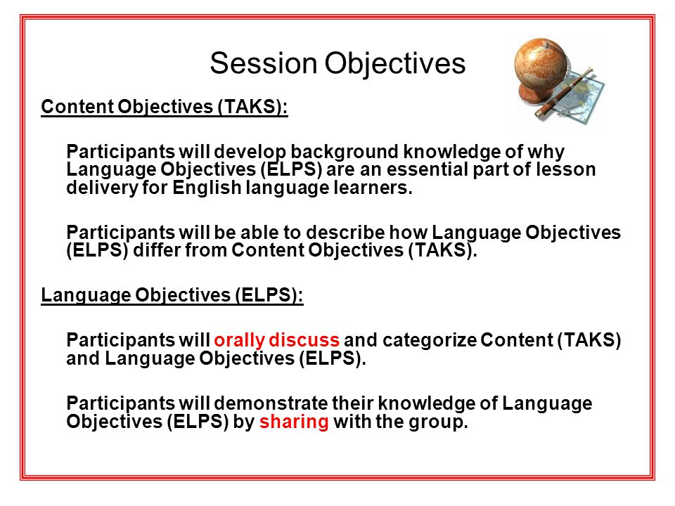 Session Objectives Content Objectives (TAKS): Participants will develop background knowledge of why Language Objectives (ELPS) are an essential part o