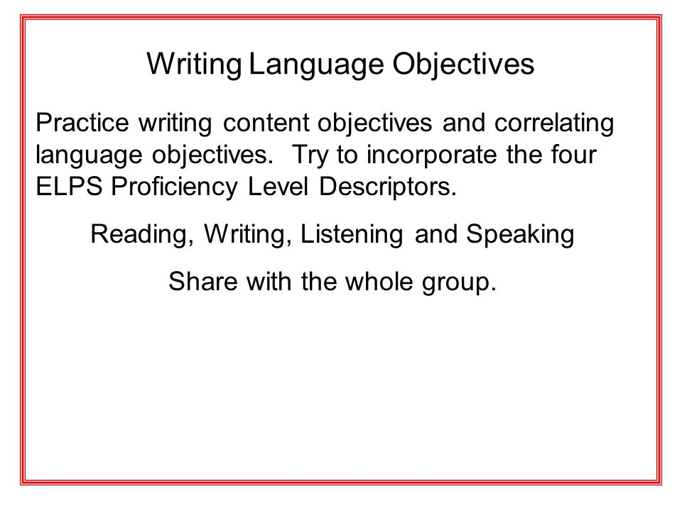 Writing Language Objectives Practice writing content objectives and correlating language objectives. Try to incorporate the four ELPS Proficiency Leve