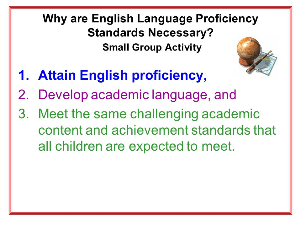 Why are English Language Proficiency Standards Necessary? Small Group Activity 1.Attain English proficiency, 2.Develop academic language, and 3.Meet t
