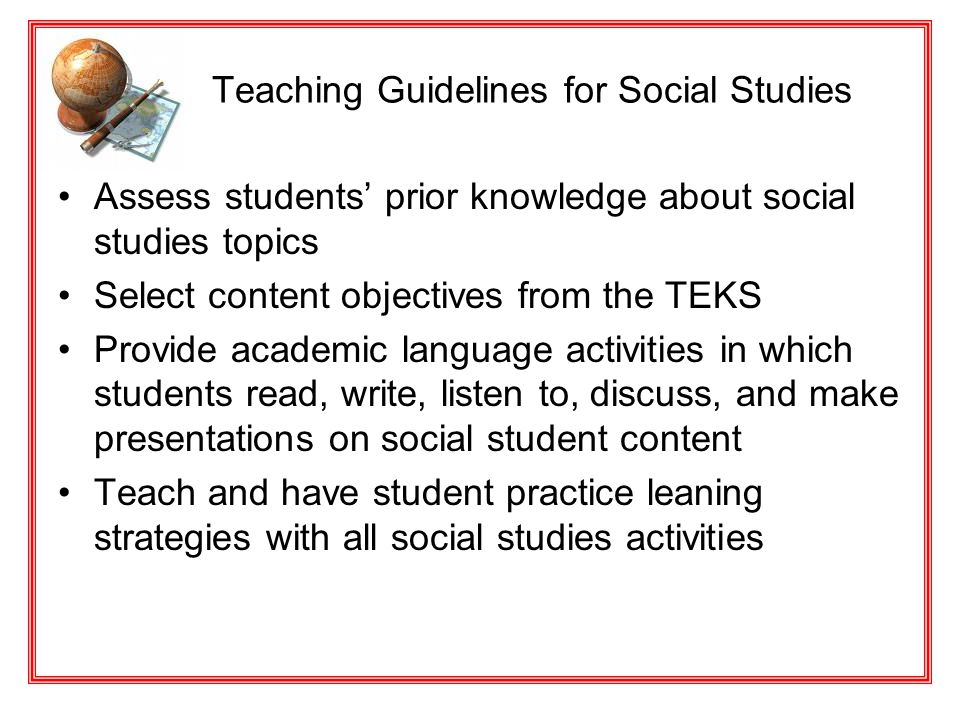 Teaching Guidelines for Social Studies Assess students' prior knowledge about social studies topics Select content objectives from the TEKS Provide ac