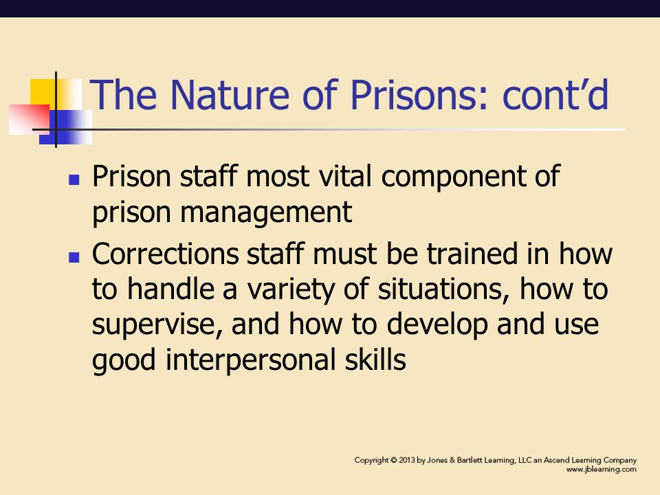 The Nature of Prisons: cont'd Prison staff most vital component of prison management Corrections staff must be trained in how to handle a variety of situations, how to supervise, and how to develop and use good interpersonal skills
