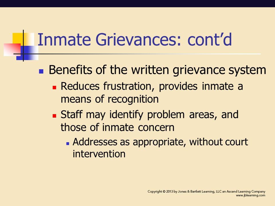 Inmate Grievances: cont'd Benefits of the written grievance system Reduces frustration, provides inmate a means of recognition Staff may identify problem areas, and those of inmate concern Addresses as appropriate, without court intervention
