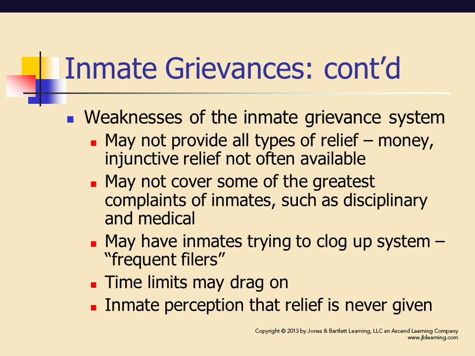 Inmate Grievances: cont'd Weaknesses of the inmate grievance system May not provide all types of relief – money, injunctive relief not often available May not cover some of the greatest complaints of inmates, such as disciplinary and medical May have inmates trying to clog up system – frequent filers Time limits may drag on Inmate perception that relief is never given