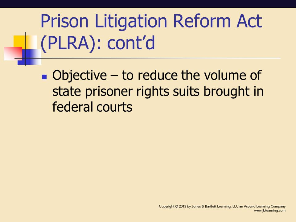 Prison Litigation Reform Act (PLRA): cont'd Objective – to reduce the volume of state prisoner rights suits brought in federal courts