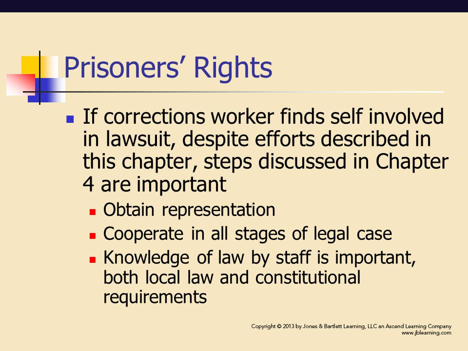 Prisoners' Rights If corrections worker finds self involved in lawsuit, despite efforts described in this chapter, steps discussed in Chapter 4 are important Obtain representation Cooperate in all stages of legal case Knowledge of law by staff is important, both local law and constitutional requirements