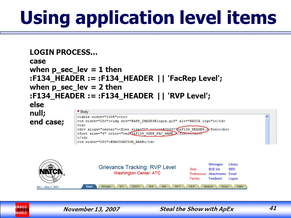 November 13, 2007 Steal the Show with ApEx 41 Using application level items LOGIN PROCESS… case when p_sec_lev = 1 then :F134_HEADER := :F134_HEADER || FacRep Level ; when p_sec_lev = 2 then :F134_HEADER := :F134_HEADER || RVP Level ; else null; end case;