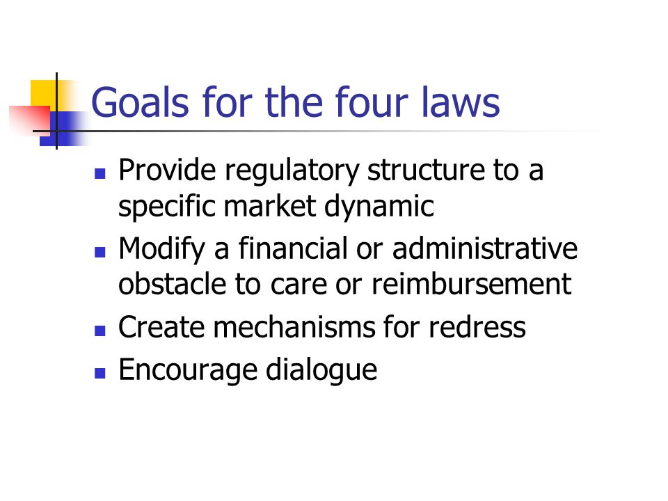 Goals for the four laws Provide regulatory structure to a specific market dynamic Modify a financial or administrative obstacle to care or reimbursement Create mechanisms for redress Encourage dialogue