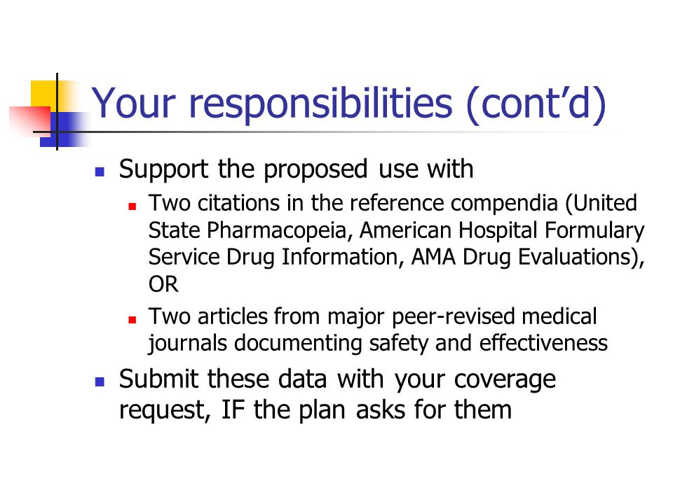 Your responsibilities (cont'd) Support the proposed use with Two citations in the reference compendia (United State Pharmacopeia, American Hospital Formulary Service Drug Information, AMA Drug Evaluations), OR Two articles from major peer-revised medical journals documenting safety and effectiveness Submit these data with your coverage request, IF the plan asks for them