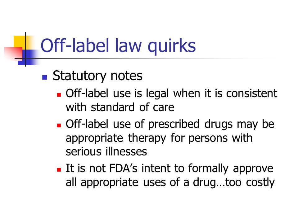 Off-label law quirks Statutory notes Off-label use is legal when it is consistent with standard of care Off-label use of prescribed drugs may be appropriate therapy for persons with serious illnesses It is not FDA's intent to formally approve all appropriate uses of a drug…too costly