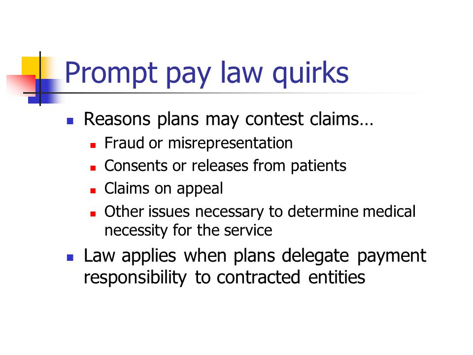 Prompt pay law quirks Reasons plans may contest claims… Fraud or misrepresentation Consents or releases from patients Claims on appeal Other issues necessary to determine medical necessity for the service Law applies when plans delegate payment responsibility to contracted entities