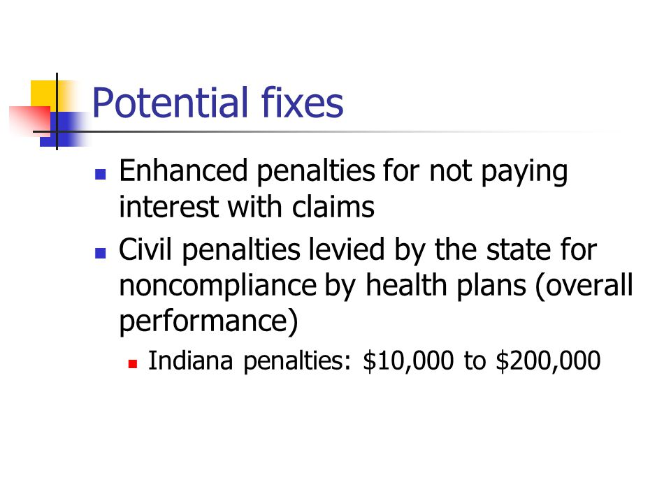 Potential fixes Enhanced penalties for not paying interest with claims Civil penalties levied by the state for noncompliance by health plans (overall performance) Indiana penalties: $10,000 to $200,000