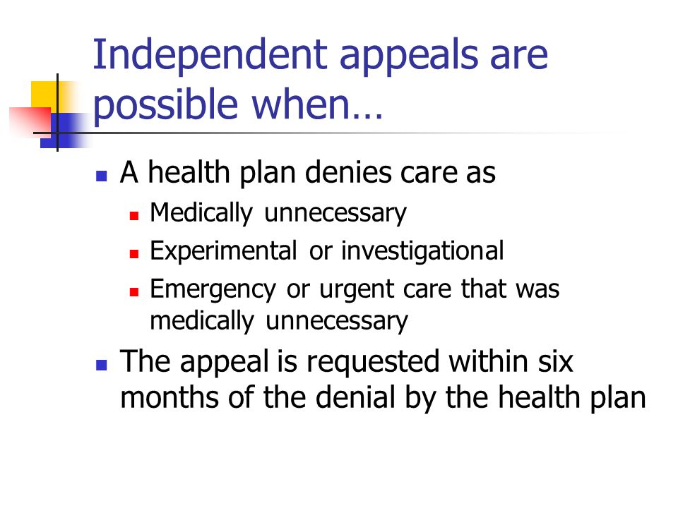 Independent appeals are possible when… A health plan denies care as Medically unnecessary Experimental or investigational Emergency or urgent care that was medically unnecessary The appeal is requested within six months of the denial by the health plan