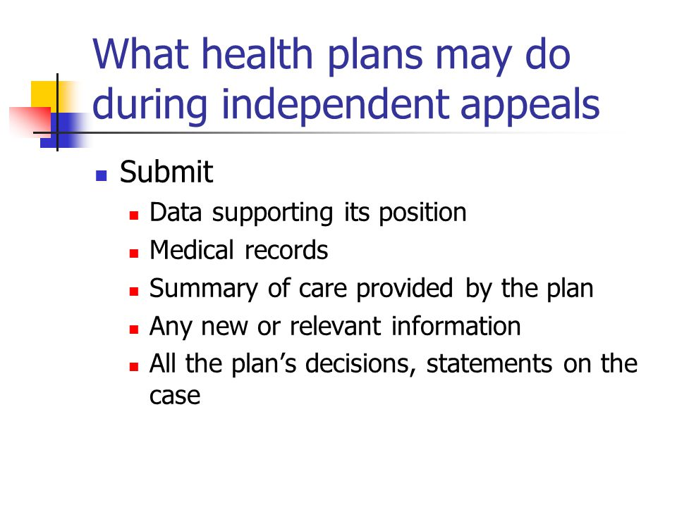What health plans may do during independent appeals Submit Data supporting its position Medical records Summary of care provided by the plan Any new or relevant information All the plan's decisions, statements on the case