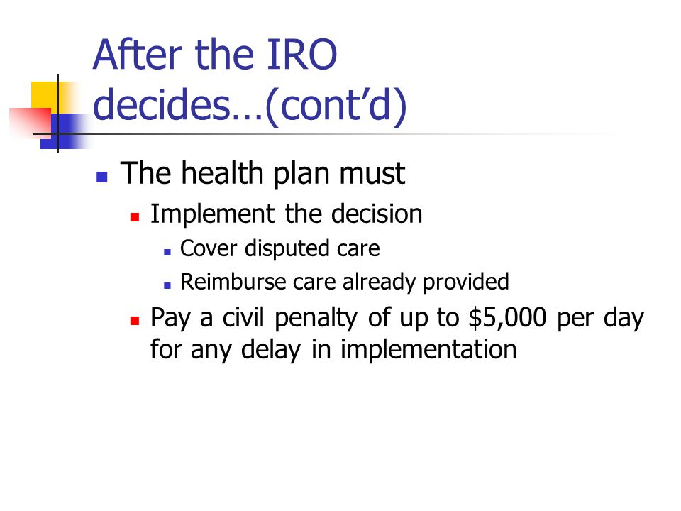 After the IRO decides…(cont'd) The health plan must Implement the decision Cover disputed care Reimburse care already provided Pay a civil penalty of up to $5,000 per day for any delay in implementation