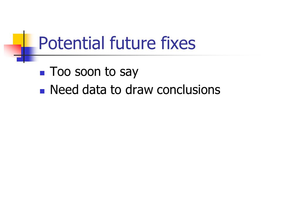 Potential future fixes Too soon to say Need data to draw conclusions