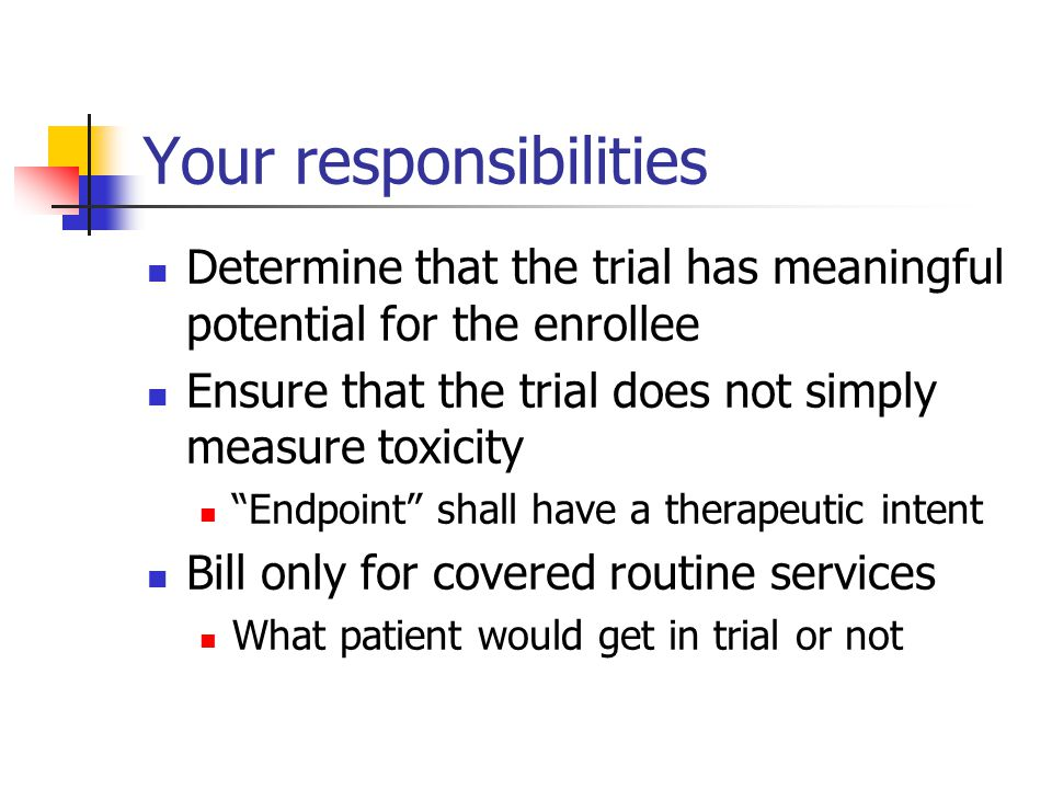Your responsibilities Determine that the trial has meaningful potential for the enrollee Ensure that the trial does not simply measure toxicity Endpoint shall have a therapeutic intent Bill only for covered routine services What patient would get in trial or not