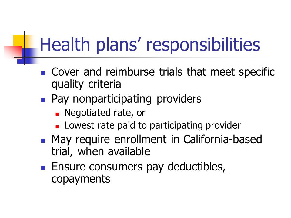 Health plans' responsibilities Cover and reimburse trials that meet specific quality criteria Pay nonparticipating providers Negotiated rate, or Lowest rate paid to participating provider May require enrollment in California-based trial, when available Ensure consumers pay deductibles, copayments