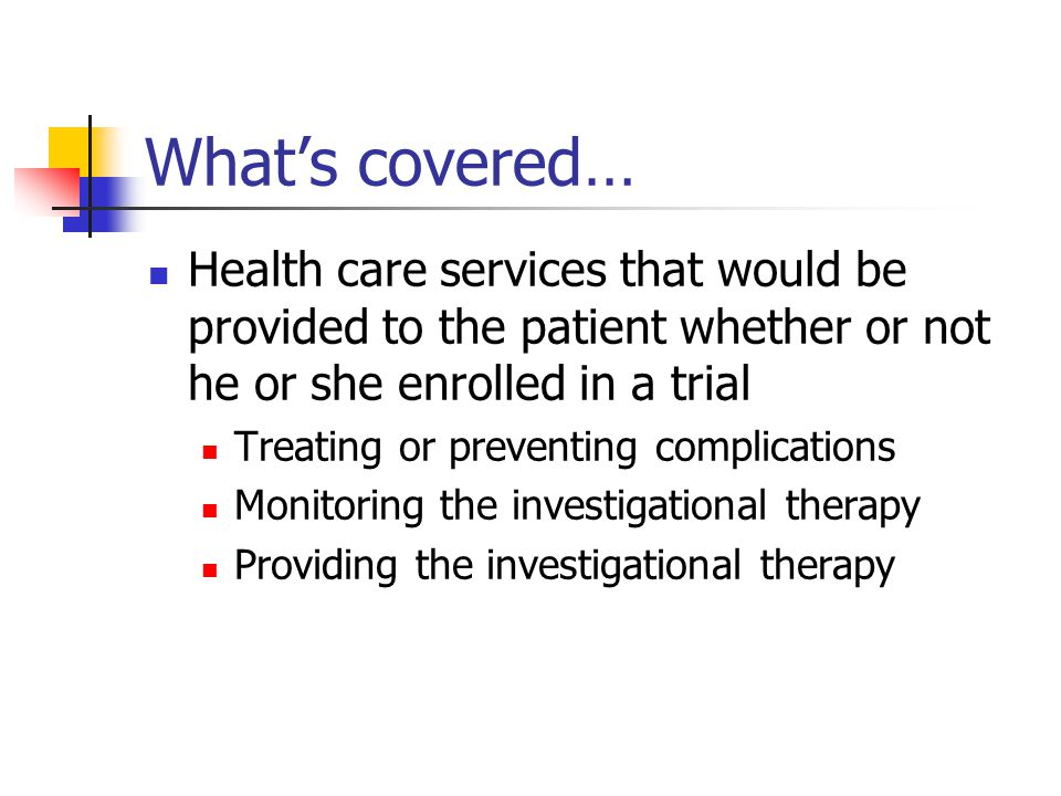 What's covered… Health care services that would be provided to the patient whether or not he or she enrolled in a trial Treating or preventing complications Monitoring the investigational therapy Providing the investigational therapy