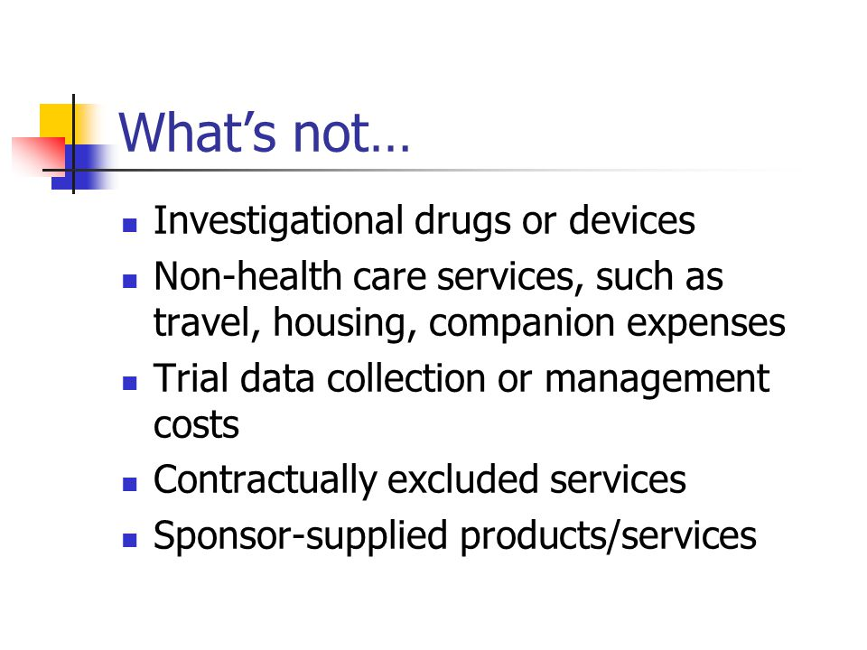 What's not… Investigational drugs or devices Non-health care services, such as travel, housing, companion expenses Trial data collection or management costs Contractually excluded services Sponsor-supplied products/services