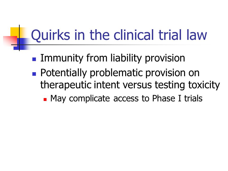 Quirks in the clinical trial law Immunity from liability provision Potentially problematic provision on therapeutic intent versus testing toxicity May complicate access to Phase I trials