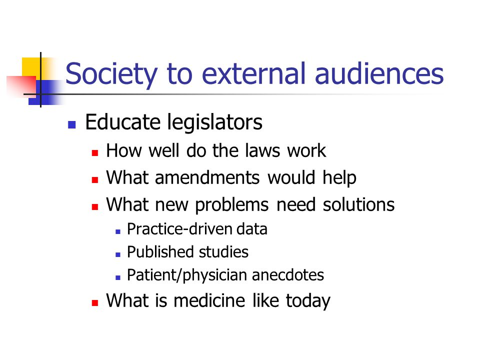 Society to external audiences Educate legislators How well do the laws work What amendments would help What new problems need solutions Practice-driven data Published studies Patient/physician anecdotes What is medicine like today